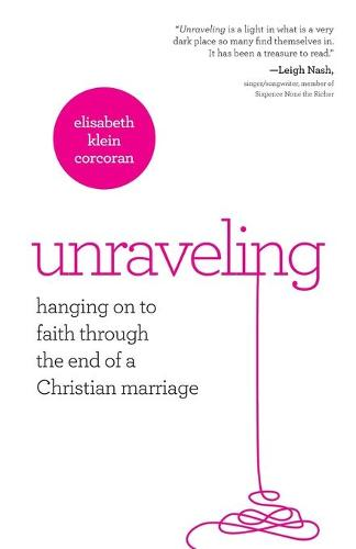 Unraveling: Hanging on to Faith Through the End of a Christian Marriage (Paperback)