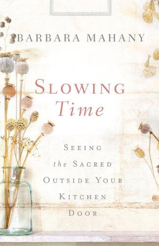 Slowing Time: Seeing the Sacred Outside Your Kitchen Door (Paperback)