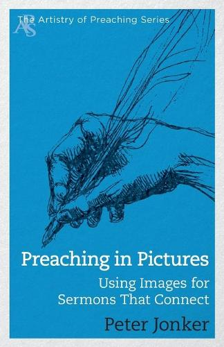 Preaching in Pictures: Using Images for Sermons That Connect - Artistry of Preaching (Paperback)