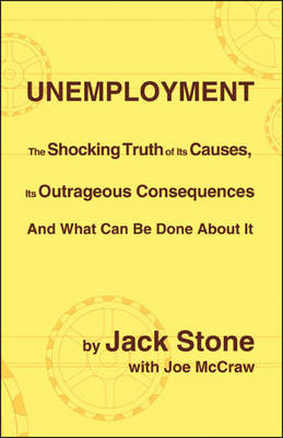 Unemployment: The Shocking Truth of Its Causes, Its Outrageous Consequences and What Can be Done About it (Paperback)