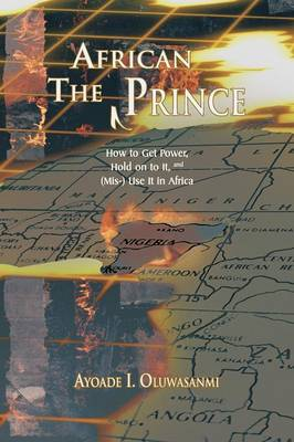 The African Prince: How to Get Power, Hold on to It, and (Mis-) Use It in Africa (Paperback)