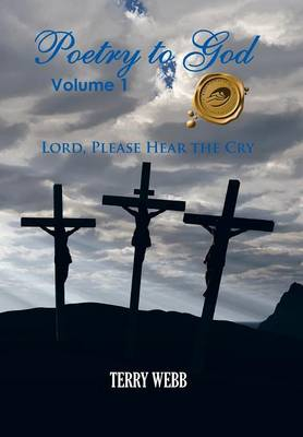 Poetry to God, Volume 1: Lord, Please Hear the Cry (Hardback)