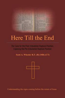 Here Till the End: The Case for the Post-tribulation Rapture Position: Exposing the Pre-tribulation Rapture Position (Paperback)