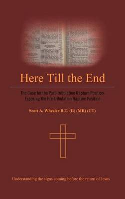 Here Till the End: The Case for the Post-tribulation Rapture Position: Exposing the Pre-tribulation Rapture Position (Hardback)