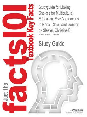 Studyguide for Making Choices for Multicultural Education: Five Approaches to Race, Class, and Gender by Sleeter, Christine E., ISBN 9780470383698 (Paperback)