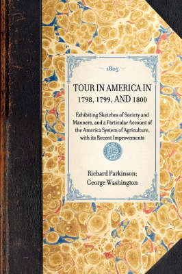 Tour in America in 1798, 1799, and 1800: Exhibiting Sketches of Society and Manners, and a Particular Account of the America System of Agriculture, with Its Recent Improvements - Travel in America (Hardback)