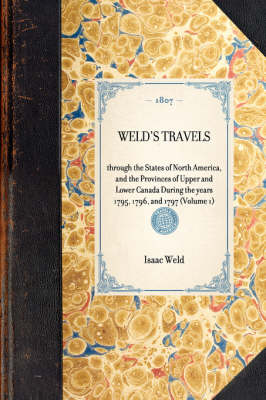 Weld's Travels: Through the States of North America, and the Provinces of Upper and Lower Canada During the Years 1795, 1796, and 1797 (Volume 1) - Travel in America (Hardback)