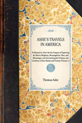 Ashe's Travels in America: Performed in 1806, for the Purpose of Exploring the Rivers Alleghany, Monongahela, Ohio, and Mississippi, and Ascertaining the Produce and Condition of Their Banks and Vicinity (Volume 1) - Travel in America (Hardback)
