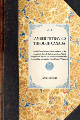 Lambert's Travels Through Canada: And the United States of North America, in the Years 1806, 1807, & 1808, to Which Are Added Biographical Notices and Anecdotes of Some of the Leading Characters in the United States (Volume 1) - Travel in America (Hardback)