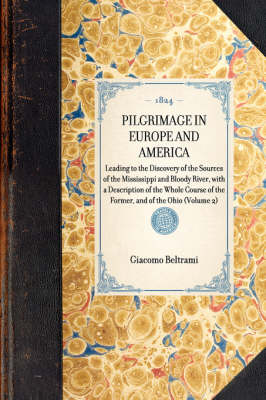 Pilgrimage in Europe and America: Leading to the Discovery of the Sources of the Mississippi and Bloody River, with a Description of the Whole Course of the Former, and of the Ohio (Volume 2) - Travel in America (Hardback)