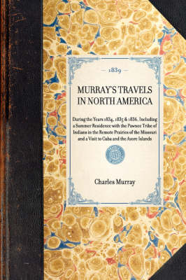 Murray's Travels in North America: During the Years 1834, 1835 & 1836, Including a Summer Residence with the Pawnee Tribe of Indians in the Remote Prairies of the Missouri and a Visit to Cuba and the Azore Islands - Travel in America (Hardback)