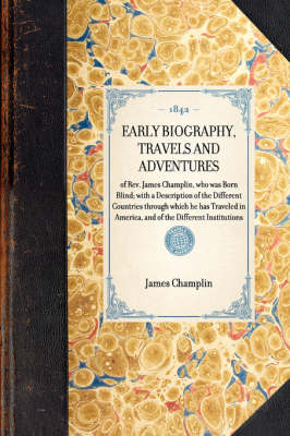 Early Biography, Travels and Adventures: Of Rev. James Champlin, Who Was Born Blind; With a Description of the Different Countries Through Which He Has Traveled in America, and of the Different Institutions - Travel in America (Paperback)