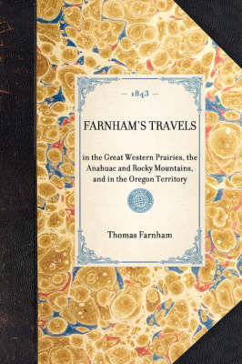 Farnham's Travels: In the Great Western Prairies, the Anahuac and Rocky Mountains, and in the Oregon Territory - Travel in America (Hardback)