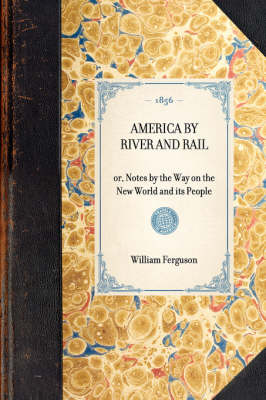 America by River and Rail: Or, Notes by the Way on the New World and Its People - Travel in America (Hardback)