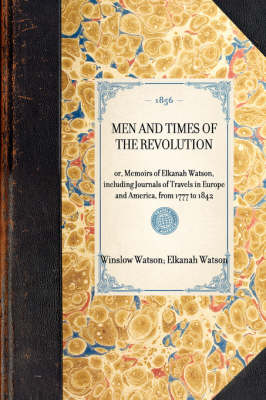 Men and Times of the Revolution: Or, Memoirs of Elkanah Watson, Including Journals of Travels in Europe and America, from 1777 to 1842 - Travel in America (Hardback)