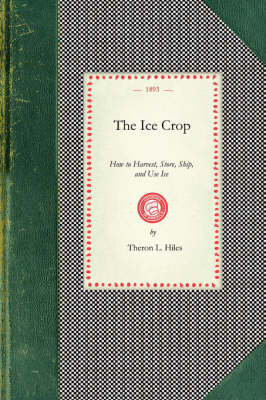 Ice Crop: How to Harvest, Store, Ship, and Use Ice, a Complete Practical Treatise For...All Interested in Ice Houses, Cold Storage and the Handling or Use of Ice in Any Way, Including Many Recipes for Iced Dishes and Beverages - Cooking in America (Paperback)