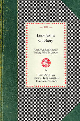 Lessons in Cookery: Hand-Book of the National Training School for Cookery (South Kensington, London). to Which Is Added, the Principles of Diet in Health and Disease - Cooking in America (Paperback)