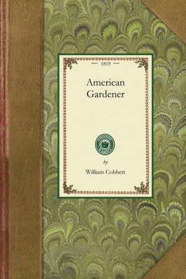 American Gardener: Or, a Treatise on the Situation, Soil, Fencing and Laying-Out of Gardens; On the Making and Managing of Hot-Beds and Green-Houses; And on the Propagation and Cultivation of the Several Sorts of Vegetables, Herbs, Fruits, and Flowers - Gardening in America (Paperback)