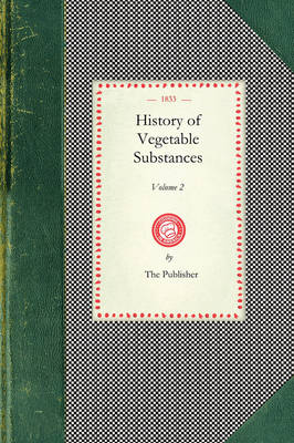 History of Vegetable Substances Vol. I: Used in the Arts, in Domestic Economy, and for the Food of Man (Volume I) - Cooking in America (Paperback)