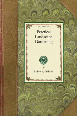 Practical Landscape Gardening: The Importance of Careful Planning, Locating the House, Arrangement of Walks and Drives, Construction of Walks and Drives, Lawns and Terraces, How to Plant a Property, Laying Out a Flower Garden, Architectural Features of the Garden, Rose Gardens and Hardy - Gardening in America (Paperback)