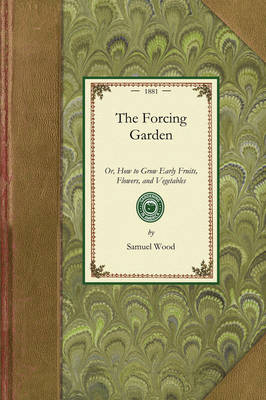 Forcing Garden: Or, How to Grow Early Fruits, Flowers, and Vegetables, with Plans and Estimates Showing the Best and Most Economical Way of Building Glass-Houses, Pits and Frames - Gardening in America (Paperback)