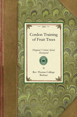 Cordon Training of Fruit Trees: Diagonal, Vertical, Spiral, Horizontal. Adapted to the Orchard-House and Open-Air Culture - Gardening in America (Paperback)