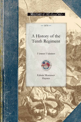 History of the Tenth Regiment, Vermont: With Biographical Sketches of the Officers Who Fell in Battle. and a Complete Roster of All the Officers and Men Connected with Itashowing All Changes by Promotion, Death or Resignation, During the Military Existence of the Regiment - Civil War (Paperback)