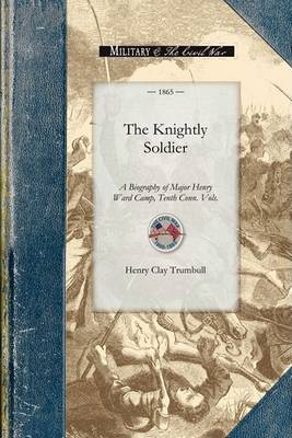 The Knightly Soldier: A Biography of Major Henry Ward Camp, Tenth Conn. Vols. - Civil War (Paperback)