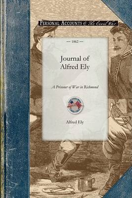 Journal of Alfred Ely: A Prisoner of War in Richmond - Civil War (Paperback)