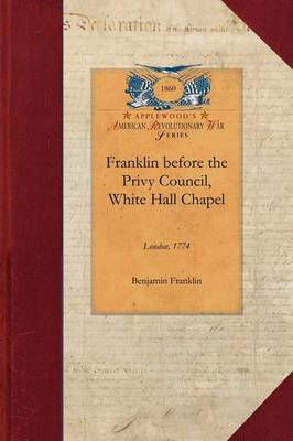 Franklin Before the Privy Council, White: On Behalf of the Province of Massachusetts to Advocate the Removal of Hutchinson and Oliver - Papers of George Washington: Revolutionary War (Paperback)