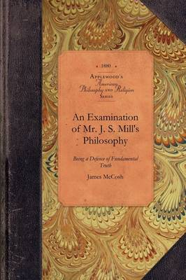 An Examination of Js Mill's Philosophy: Being a Defence of Fundamental Truth - American Philosophy and Religion (Paperback)
