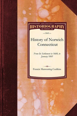 History of Norwich, Connecticut: From Its Settlement in 1660, to January 1845 - Historiography (Paperback)