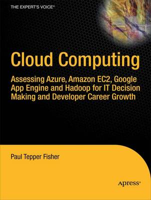 Cloud Computing: Assesing Azure, Amazon EC2, Google App Engine and Hadoop for IT Decision Making and Developer Career Growth (Paperback)