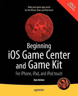 Beginning iOS Game Center and Game Kit: For iPhone, iPad, and iPod touch (Paperback)