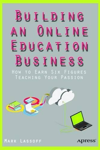Building an Online Education Business: How to Earn Six Figures Teaching Your Passion 2016 (Paperback)