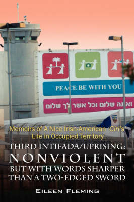Third Intifada/Uprising: Nonviolent But with Words Sharper Than a Two-Edged Sword - Memoirs of a Nice Irish American 'Girl's' Life in Occupied (Paperback)