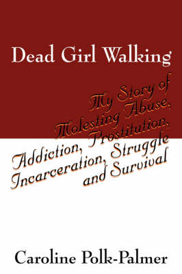 Dead Girl Walking: My Story of Molesting Abuse, Addiction, Prostitution, Incarceration, Struggle and Survival (Paperback)