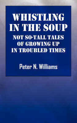 Whistlng in the Soup: Not So-Tall Tales of Growing Up in Troubled Times (Paperback)