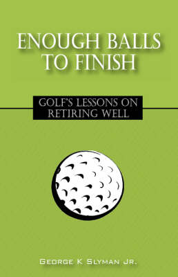 Enough Balls to Finish: Golf's Lessons on Retiring Well (Hardback)