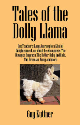 Tales of the Dolly Llama: Oneteacher's Long Journey to a Kind of Enlightenment, on Which He Encounters the Dowager Empress, the Better Baby Institute, the Prussian Army and More (Paperback)