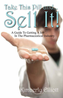 Take This Pill And... Sell It!: A Guide to Getting a Job in the Pharmaceutical Industry (Paperback)