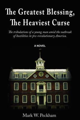 The Greatest Blessing, the Heaviest Curse: The Tribulations of a Young Man Amid the Outbreak of Hostilities in Pre-Revolutionary America (Paperback)