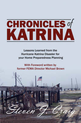 Chronicles of Katrina: Lessons Learned from the Hurricane Katrina Disaster for Your Home Preparedness Planning with Foreword Written by Former Fema Director Michael Brown (Hardback)