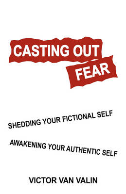Casting Out Fear: Shedding Your Fictional Self - Awakening Your Authentic Self (Paperback)
