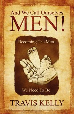 And We Call Ourselves Men!: Becoming the Men We Need to Be (Paperback)
