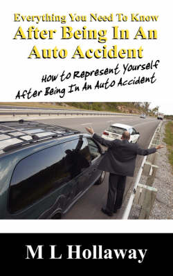 Everything You Need to Know After Being in an Auto Accident: How to Represent Yourself After Being in an Auto Accident (Paperback)
