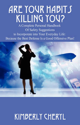 Are Your Habits Killing You? a Complete Personal Handbook of Safety Suggestions to Incorporate Into Your Everyday Life: Because the Best Defense Is a Good Offensive Plan! (Paperback)