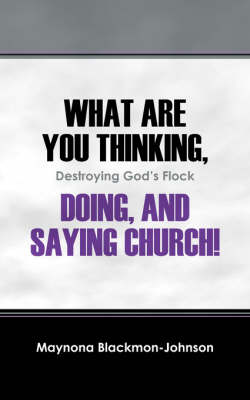 What Are You Thinking, Doing, and Saying Church! Destroying God's Flock (Paperback)