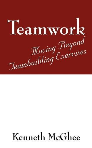 Teamwork: Moving Beyond Teambuilding Exercises (Paperback)