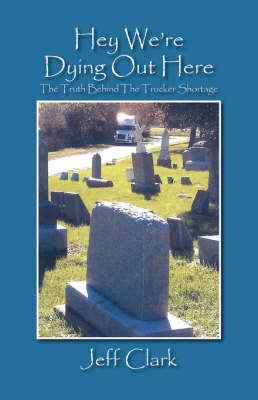Hey We're Dying Out Here: The Truth Behind the Trucker Shortage (Paperback)
